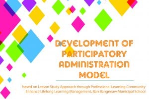 Development of Participatory Administration Model based on Lesson Study Approach through Professional Learning Community Enhance Lifelong Learning Management, Ban Bangneaw Municipal School